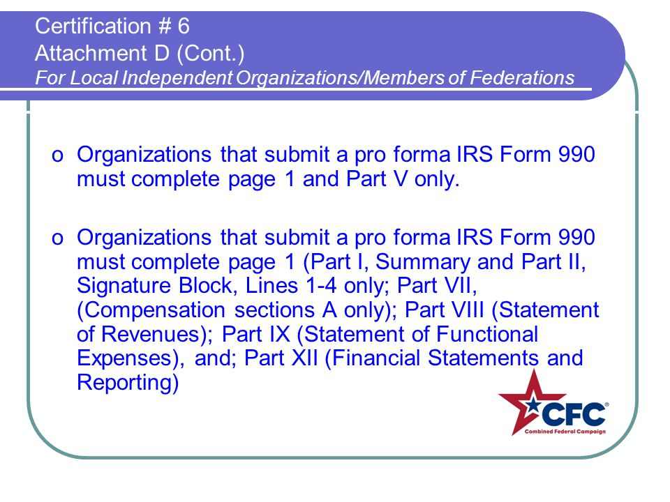 Certification # 6 Attachment D (Cont.) For Local Independent Organizations/Members of Federations oOrganizations that submit a pro forma IRS Form 990 must complete page 1 and Part V only.
