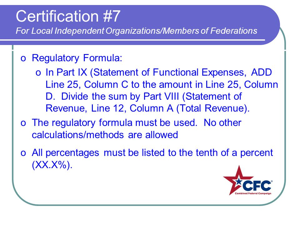 Certification #7 For Local Independent Organizations/Members of Federations oRegulatory Formula: oIn Part IX (Statement of Functional Expenses, ADD Line 25, Column C to the amount in Line 25, Column D.