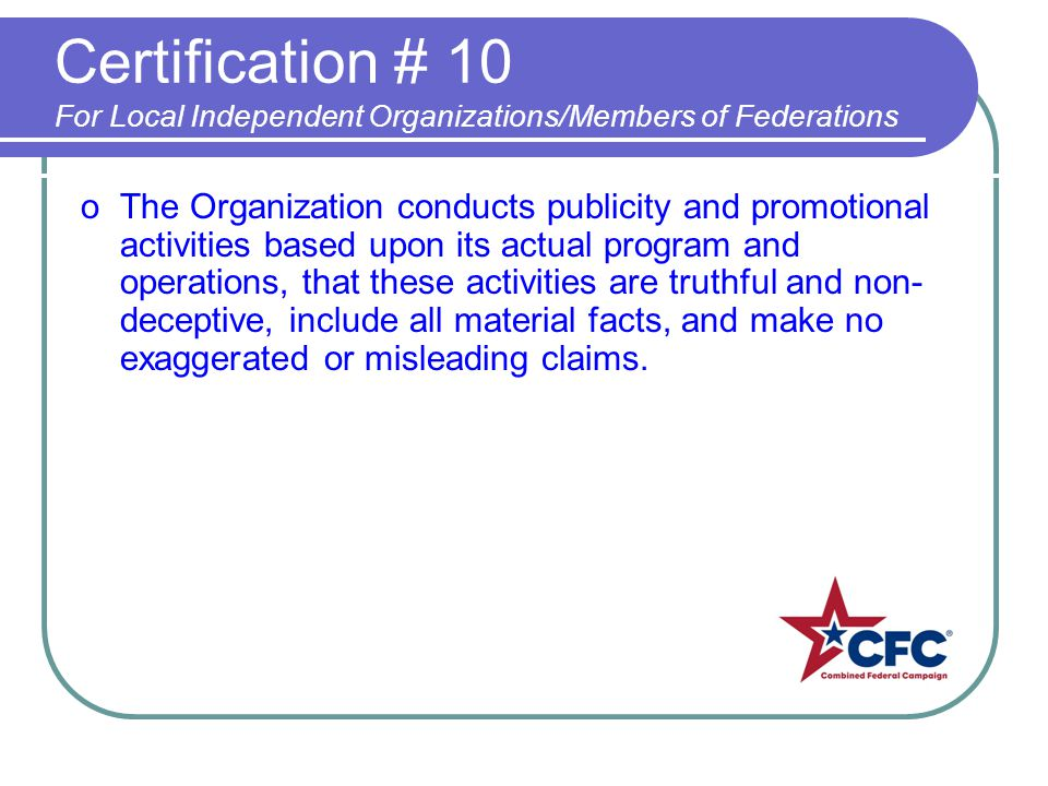Certification # 10 For Local Independent Organizations/Members of Federations oThe Organization conducts publicity and promotional activities based upon its actual program and operations, that these activities are truthful and non- deceptive, include all material facts, and make no exaggerated or misleading claims.