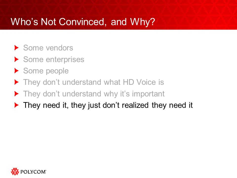 Whos Not Convinced, and Why? Some vendors Some enterprises Some people They dont understand what HD Voice is They dont understand why its important