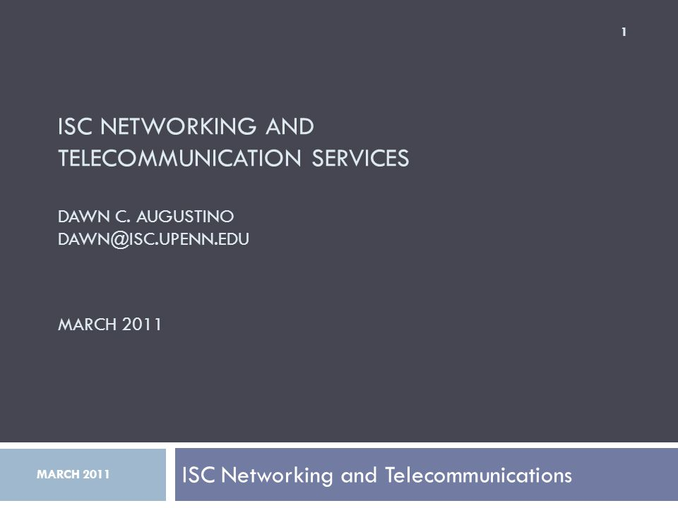 ISC NETWORKING AND TELECOMMUNICATION SERVICES DAWN C. AUGUSTINO DAWN@ISC.UPENN.EDU MARCH 2011 ISC Networking and Telecommunications 1 MARCH 2011
