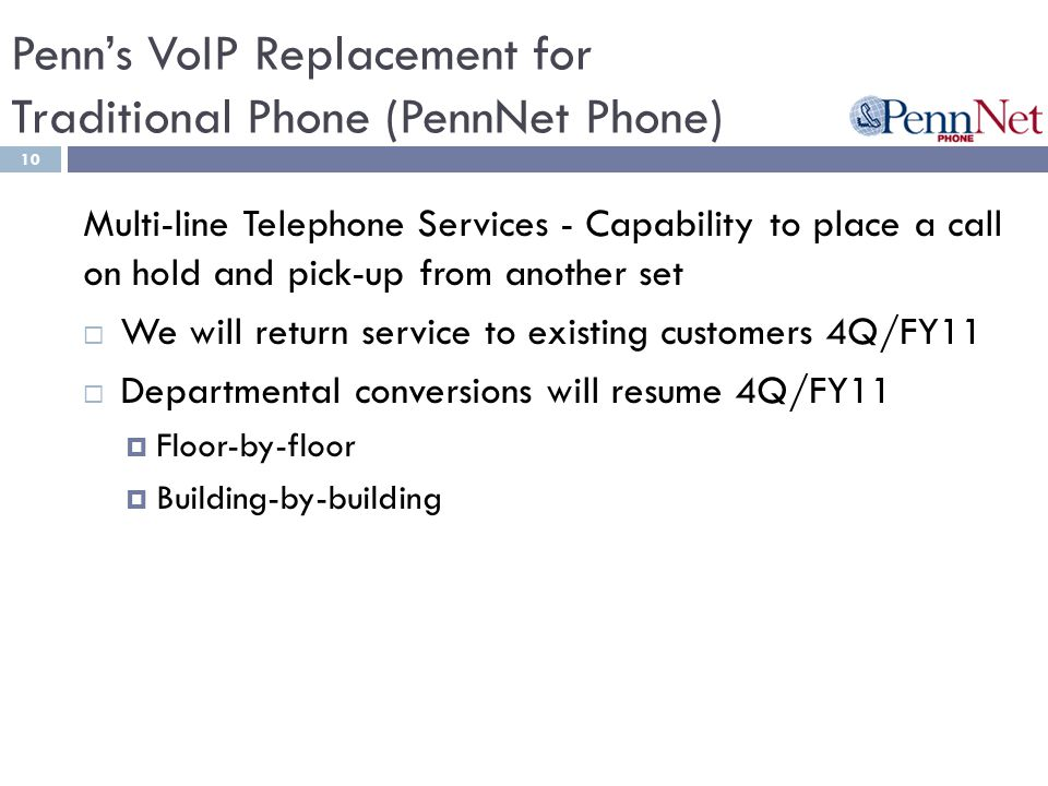 Penns VoIP Replacement for Traditional Phone (PennNet Phone) 10 Multi-line Telephone Services - Capability to place a call on hold and pick-up from another set We will return service to existing customers 4Q/FY11 Departmental conversions will resume 4Q/FY11 Floor-by-floor Building-by-building