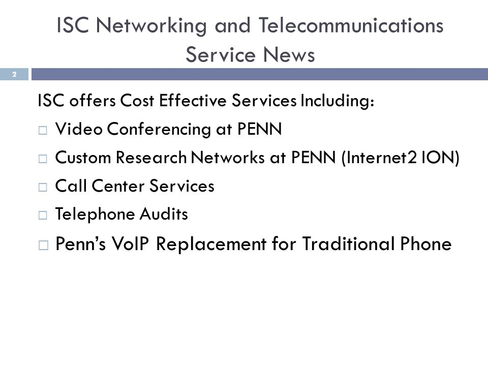 ISC offers Cost Effective Services Including: Video Conferencing at PENN Custom Research Networks at PENN (Internet2 ION) Call Center Services Telephone Audits Penns VoIP Replacement for Traditional Phone ISC Networking and Telecommunications Service News 2