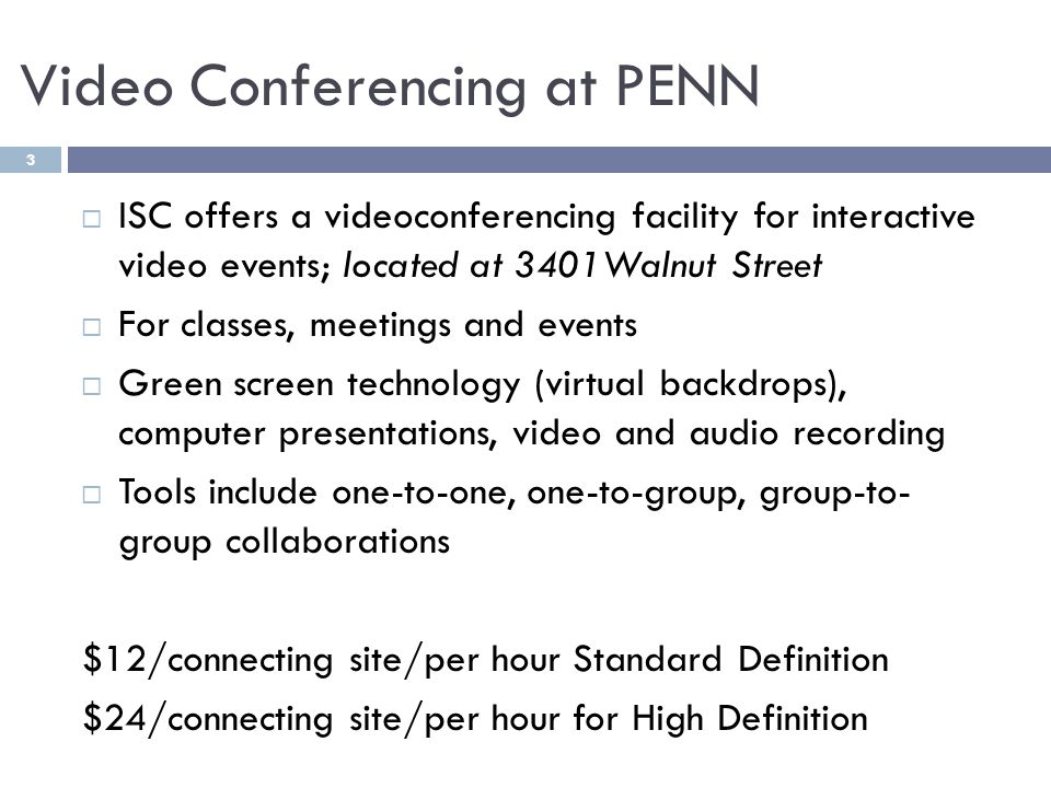 Video Conferencing at PENN ISC offers a videoconferencing facility for interactive video events; located at 3401Walnut Street For classes, meetings and events Green screen technology (virtual backdrops), computer presentations, video and audio recording Tools include one-to-one, one-to-group, group-to- group collaborations $12/connecting site/per hour Standard Definition $24/connecting site/per hour for High Definition 3