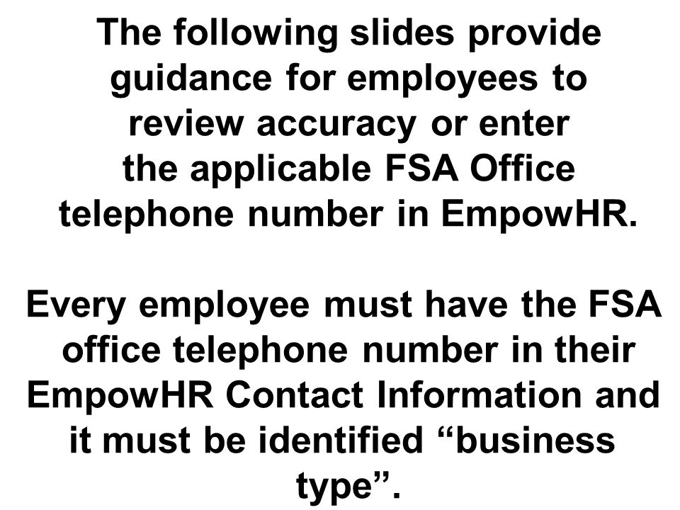 The following slides provide guidance for employees to review accuracy or enter the applicable FSA Office telephone number in EmpowHR.