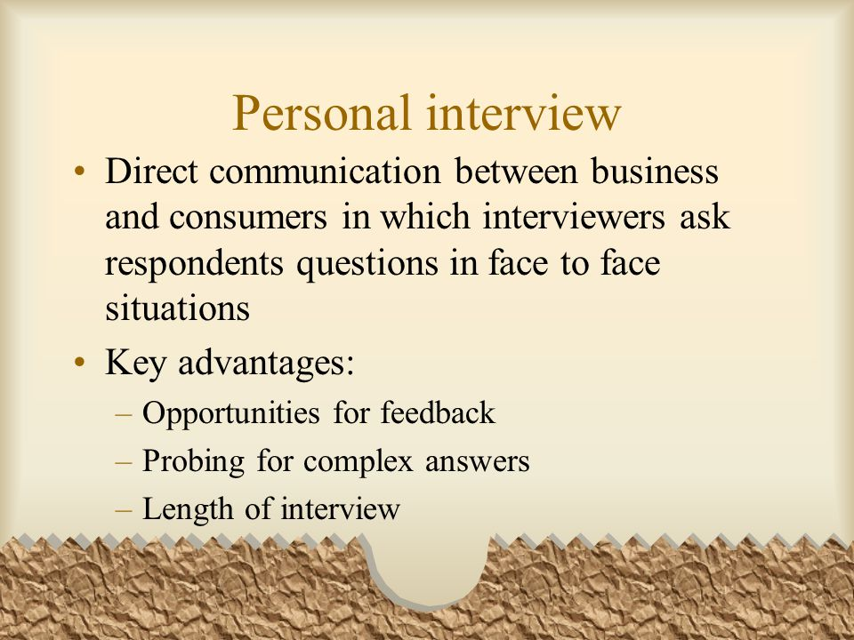 Personal interview Direct communication between business and consumers in which interviewers ask respondents questions in face to face situations Key advantages: –Opportunities for feedback –Probing for complex answers –Length of interview