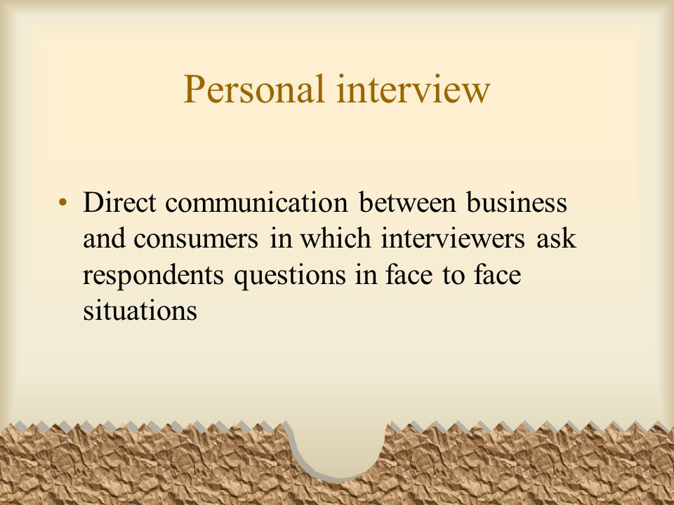 Personal interview Direct communication between business and consumers in which interviewers ask respondents questions in face to face situations