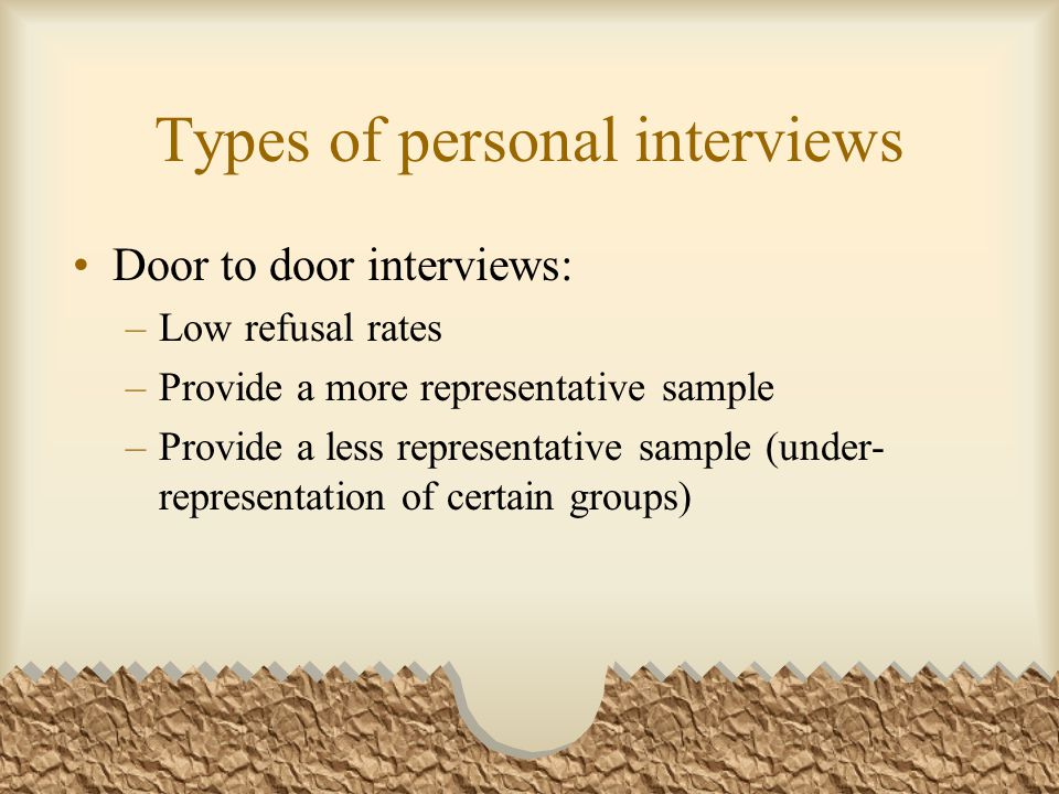 Types of personal interviews Door to door interviews: –Low refusal rates –Provide a more representative sample –Provide a less representative sample (under- representation of certain groups)
