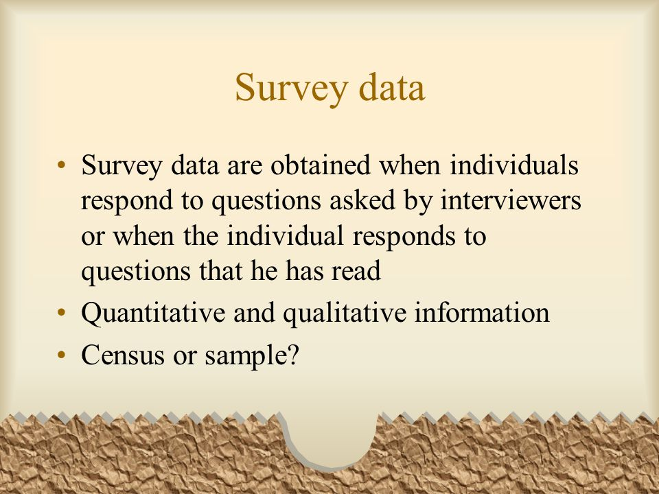Survey data Survey data are obtained when individuals respond to questions asked by interviewers or when the individual responds to questions that he has read Quantitative and qualitative information Census or sample
