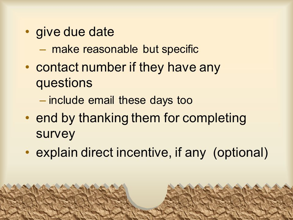 give due date – make reasonable but specific contact number if they have any questions – include email these days too end by thanking them for completing survey explain direct incentive, if any (optional)