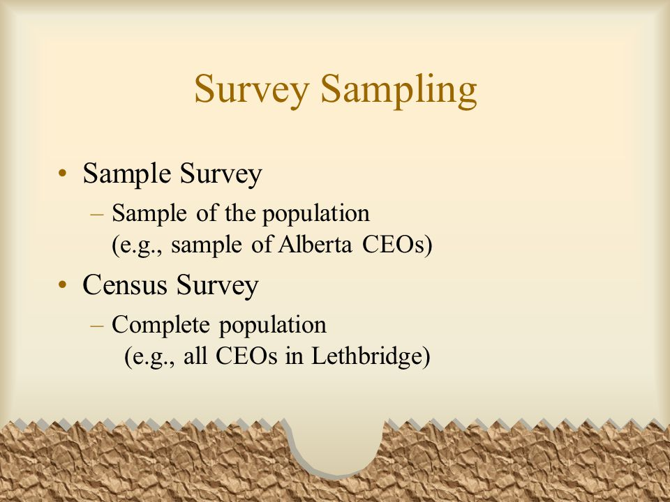 Survey Sampling Sample Survey –Sample of the population (e.g., sample of Alberta CEOs) Census Survey –Complete population (e.g., all CEOs in Lethbridge)