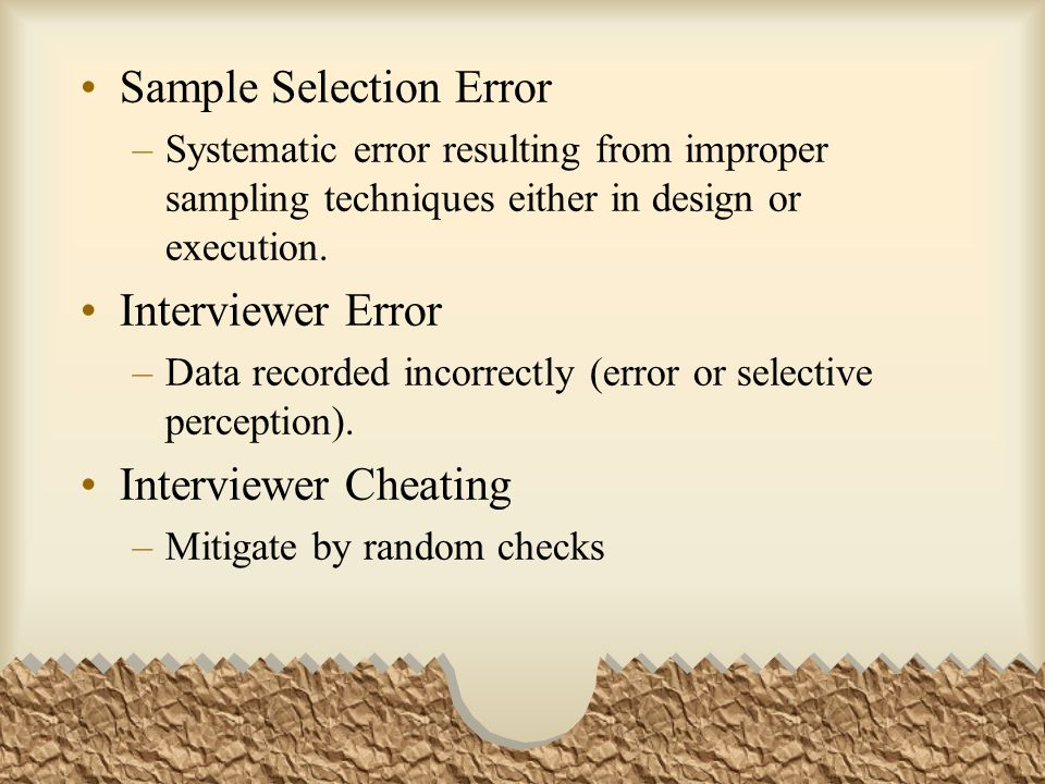 Sample Selection Error –Systematic error resulting from improper sampling techniques either in design or execution. Interviewer Error –Data recorded i