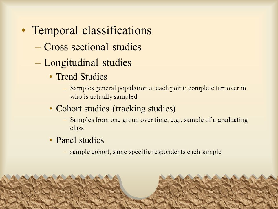 Temporal classifications –Cross sectional studies –Longitudinal studies Trend Studies –Samples general population at each point; complete turnover in who is actually sampled Cohort studies (tracking studies) –Samples from one group over time; e.g., sample of a graduating class Panel studies –sample cohort, same specific respondents each sample