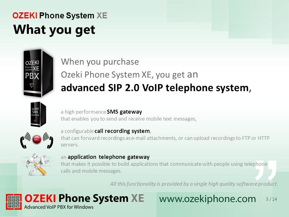 3 / 14 OZEKI Phone System XE What you get a high performance SMS gateway that enables you to send and receive mobile text messages, a configurable call recording system, that can forward recordings as e-mail attachments, or can upload recordings to FTP or HTTP servers.