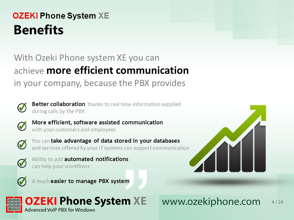Better collaboration thanks to real time information supplied during calls by the PBX More efficient, software assisted communication with your customers and employees You can take advantage of data stored in your databases and services offered by your IT systems can support communication Ability to add automated notifications can help your workflows A much easier to manage PBX system OZEKI Phone System XE Benefits With Ozeki Phone system XE you can achieve more efficient communication in your company, because the PBX provides 4 / 14