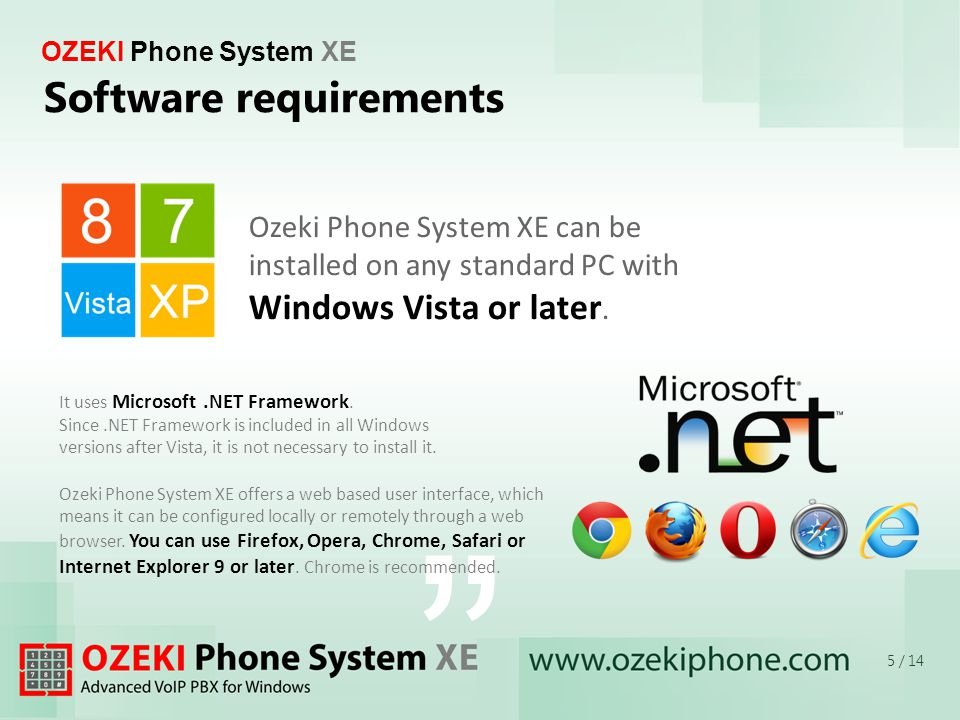 OZEKI Phone System XE It uses Microsoft.NET Framework. Since.NET Framework is included in all Windows versions after Vista, it is not necessary to ins