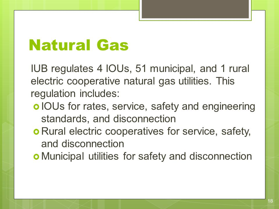 Natural Gas IUB regulates 4 IOUs, 51 municipal, and 1 rural electric cooperative natural gas utilities. This regulation includes: IOUs for rates, serv