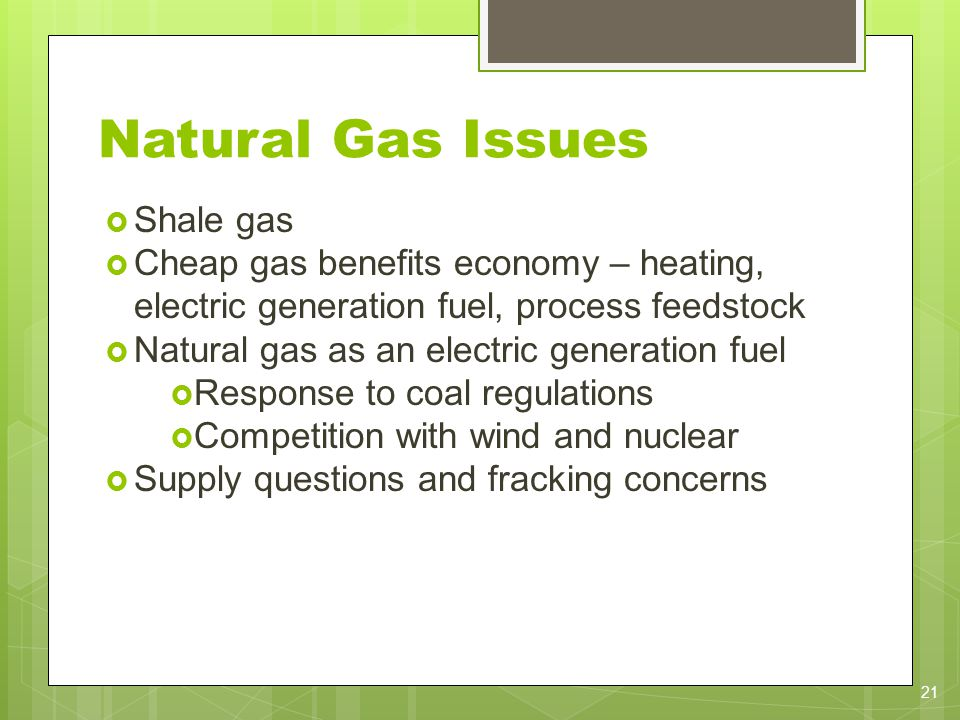 Natural Gas Issues Shale gas Cheap gas benefits economy – heating, electric generation fuel, process feedstock Natural gas as an electric generation f