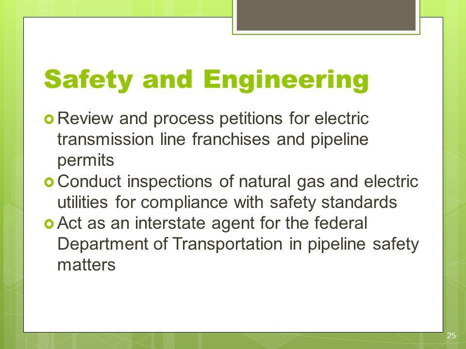Safety and Engineering Review and process petitions for electric transmission line franchises and pipeline permits Conduct inspections of natural gas