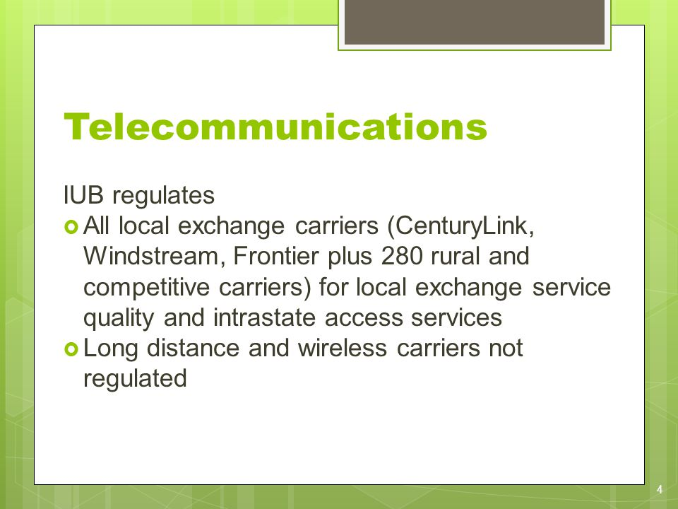 IUB regulates All local exchange carriers (CenturyLink, Windstream, Frontier plus 280 rural and competitive carriers) for local exchange service quality and intrastate access services Long distance and wireless carriers not regulated 4