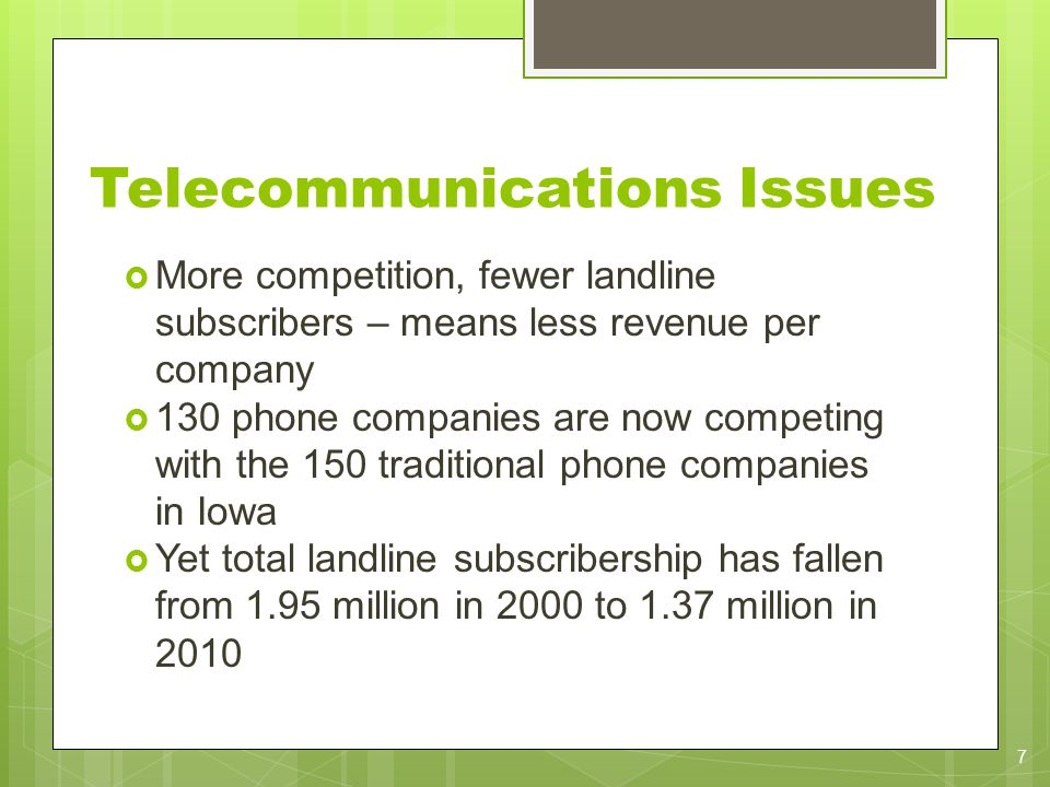 Telecommunications Issues More competition, fewer landline subscribers – means less revenue per company 130 phone companies are now competing with the