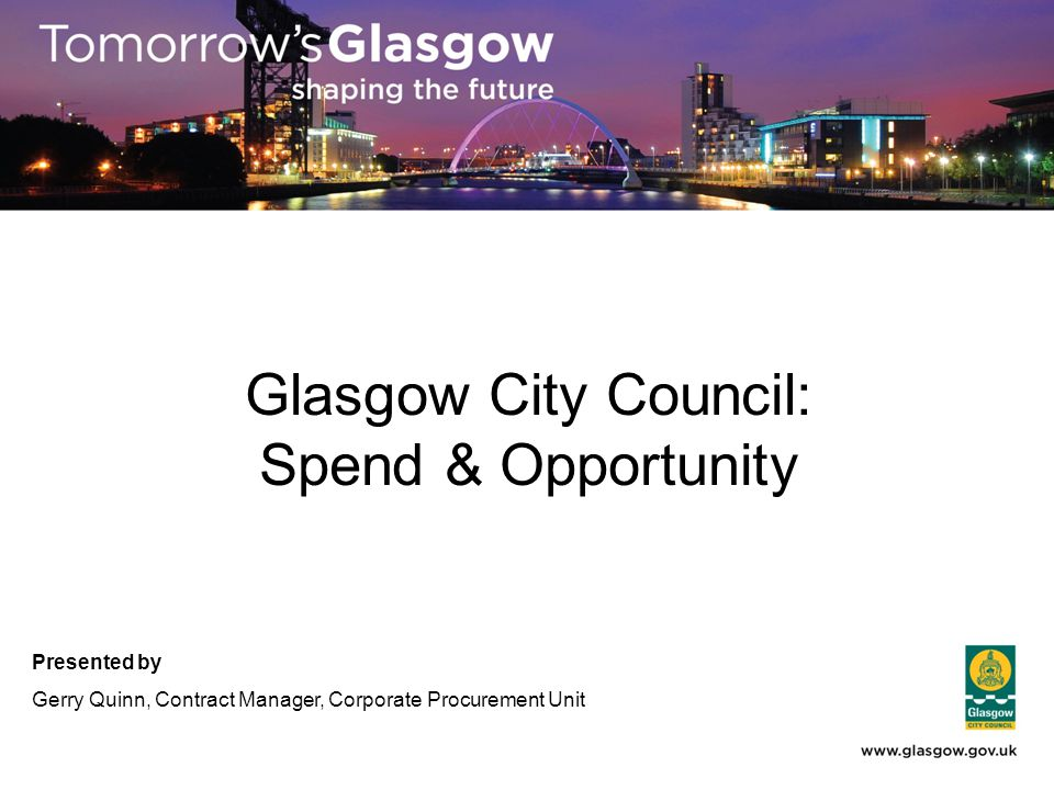 Glasgow City Council: Spend & Opportunity Presented by Gerry Quinn, Contract Manager, Corporate Procurement Unit