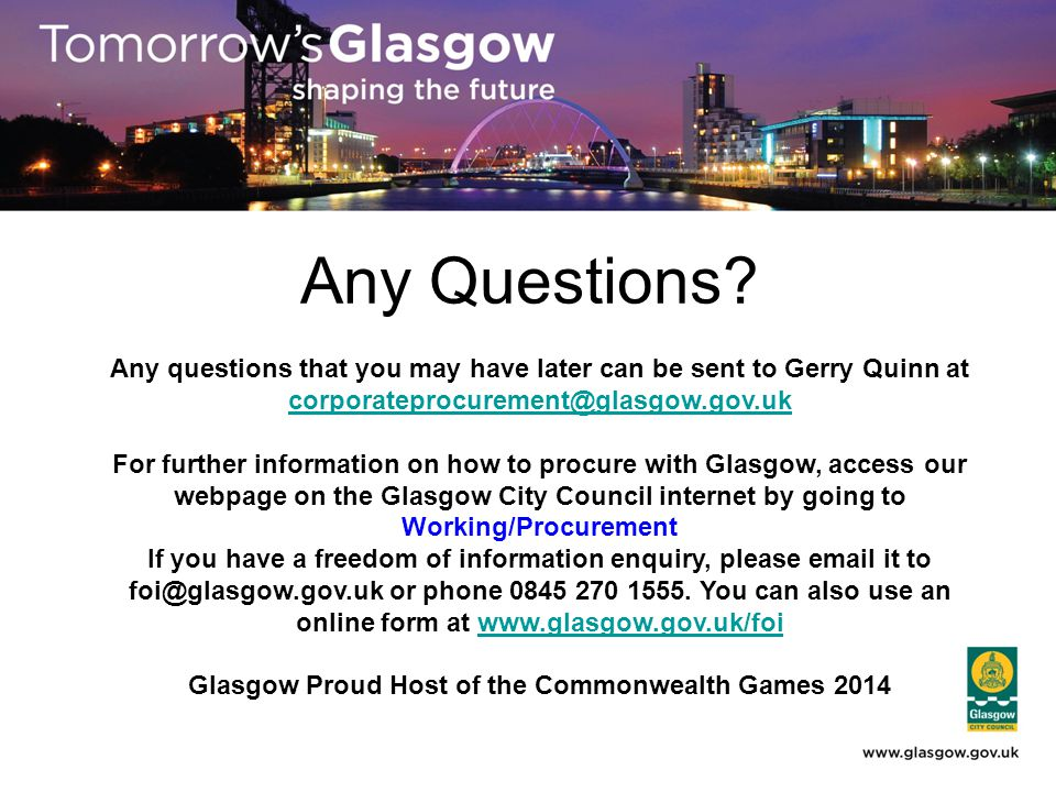 Any Questions? Any questions that you may have later can be sent to Gerry Quinn at corporateprocurement@glasgow.gov.uk corporateprocurement@glasgow.go