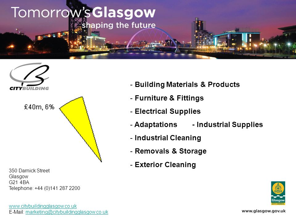 - Building Materials & Products - Furniture & Fittings - Electrical Supplies - Adaptations- Industrial Supplies - Industrial Cleaning - Removals & Storage - Exterior Cleaning 350 Darnick Street Glasgow G21 4BA Telephone: +44 (0)141 287 2200 www.citybuildingglasgow.co.uk E-Mail: marketing@citybuildingglasgow.co.ukmarketing@citybuildingglasgow.co.uk