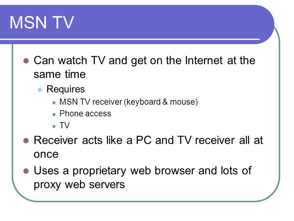 MSN TV Can watch TV and get on the Internet at the same time Requires MSN TV receiver (keyboard & mouse) Phone access TV Receiver acts like a PC and T