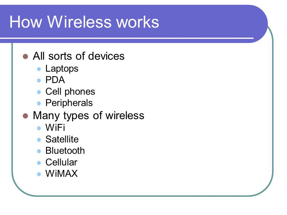 How Wireless works All sorts of devices Laptops PDA Cell phones Peripherals Many types of wireless WiFi Satellite Bluetooth Cellular WiMAX