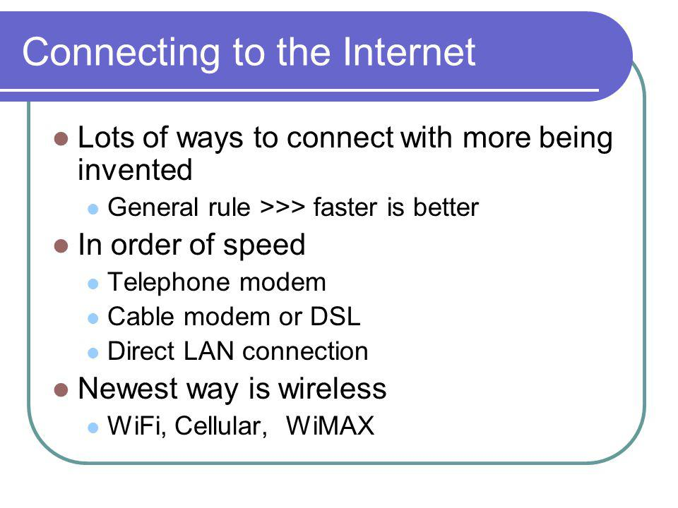 Connecting to the Internet Lots of ways to connect with more being invented General rule >>> faster is better In order of speed Telephone modem Cable modem or DSL Direct LAN connection Newest way is wireless WiFi, Cellular, WiMAX