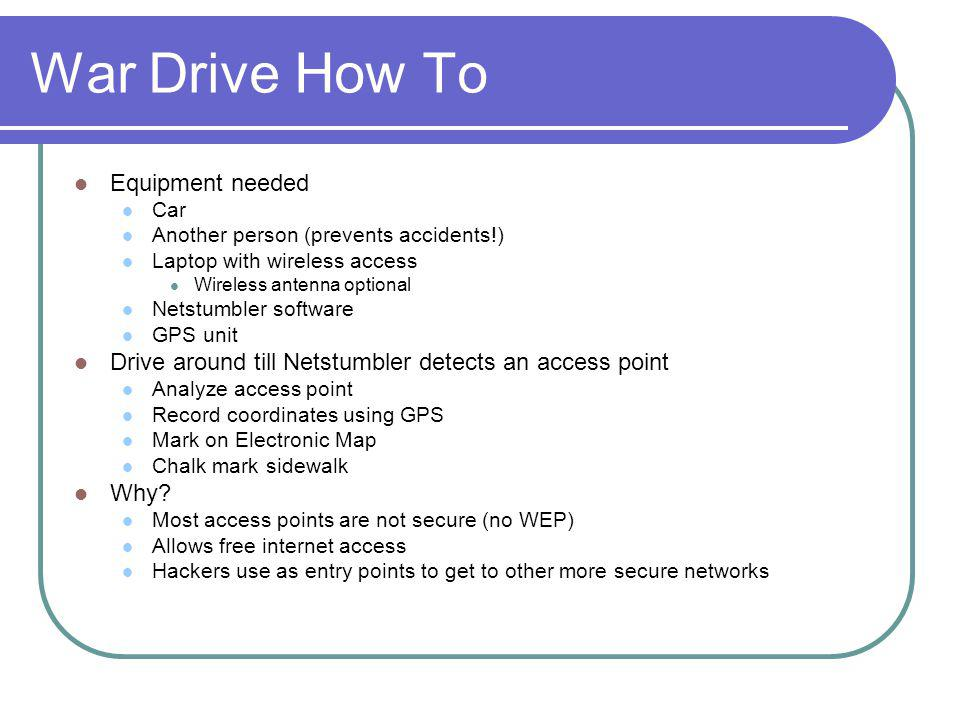 War Drive How To Equipment needed Car Another person (prevents accidents!) Laptop with wireless access Wireless antenna optional Netstumbler software