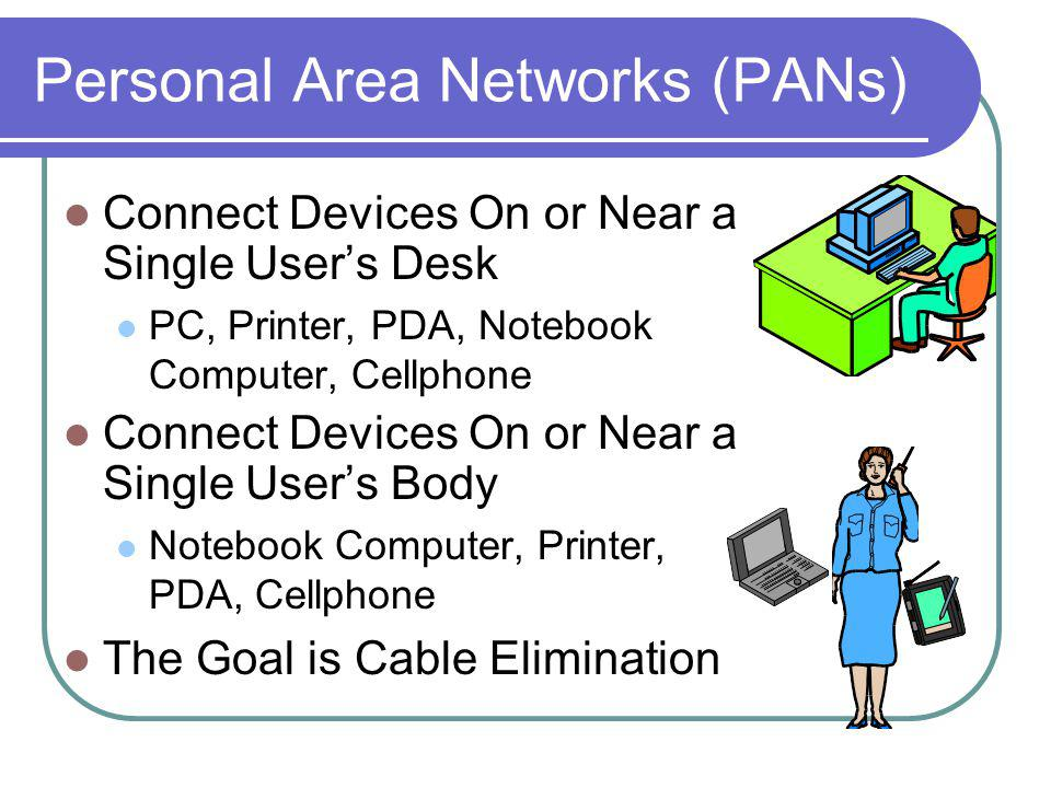 Personal Area Networks (PANs) Connect Devices On or Near a Single Users Desk PC, Printer, PDA, Notebook Computer, Cellphone Connect Devices On or Near