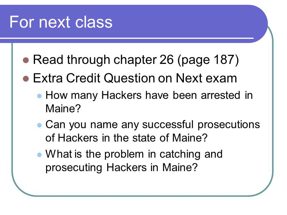 For next class Read through chapter 26 (page 187) Extra Credit Question on Next exam How many Hackers have been arrested in Maine? Can you name any su