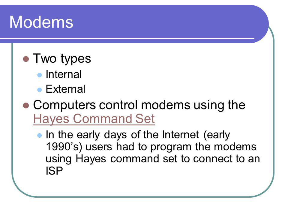Modems Two types Internal External Computers control modems using the Hayes Command Set Hayes Command Set In the early days of the Internet (early 199