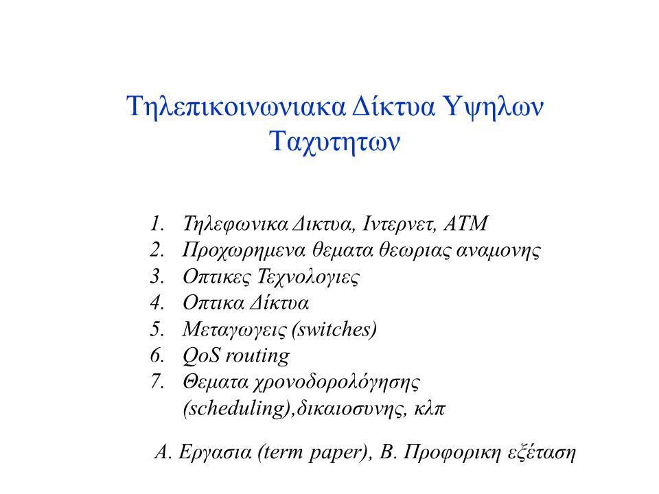 Τηλεπικοινωνιακα Δίκτυα Υψηλων Ταχυτητων 1.Τηλεφωνικα Δικτυα, Ιντερνετ, ΑΤΜ 2.Προχωρημενα θεματα θεωριας αναμονης 3.Οπτικες Τεχνολογιες 4.Οπτικα Δίκτυα 5.Μεταγωγεις (switches) 6.QoS routing 7.Θεματα χρονοδορολόγησης (scheduling),δικαιοσυνης, κλπ Α.