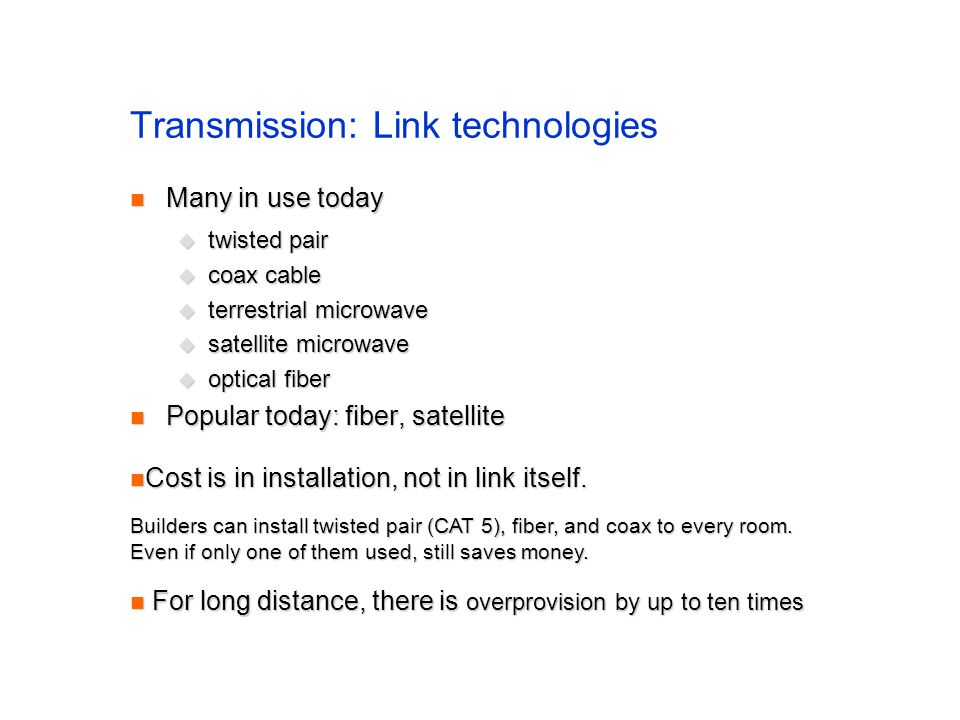 Transmission: Link technologies Many in use today Many in use today twisted pair twisted pair coax cable coax cable terrestrial microwave terrestrial