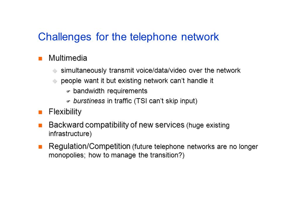 Challenges for the telephone network Multimedia Multimedia simultaneously transmit voice/data/video over the network simultaneously transmit voice/data/video over the network people want it but existing network cant handle it people want it but existing network cant handle it bandwidth requirements bandwidth requirements burstiness in traffic (TSI cant skip input) burstiness in traffic (TSI cant skip input) Flexibility Flexibility Backward compatibility of new services (huge existing infrastructure) Backward compatibility of new services (huge existing infrastructure) Regulation/Competition (future telephone networks are no longer monopolies; how to manage the transition?) Regulation/Competition (future telephone networks are no longer monopolies; how to manage the transition?)