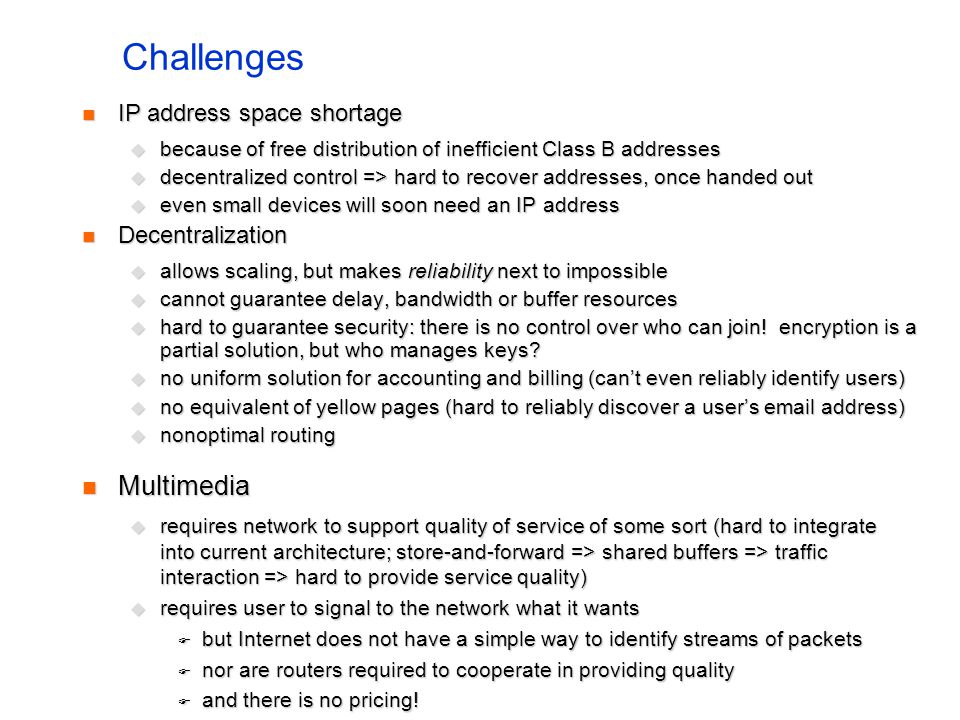 Challenges IP address space shortage IP address space shortage because of free distribution of inefficient Class B addresses because of free distribut