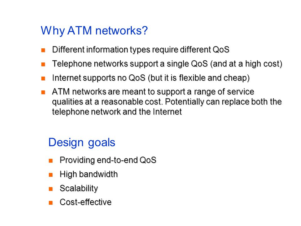 Why ATM networks? Different information types require different QoS Different information types require different QoS Telephone networks support a sin
