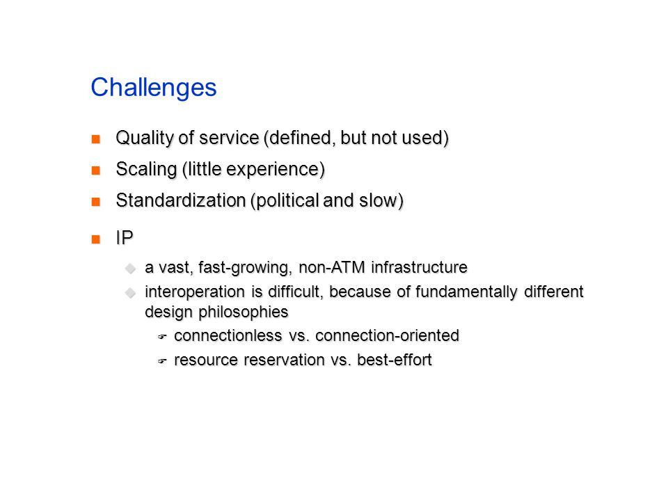 Challenges Quality of service (defined, but not used) Quality of service (defined, but not used) Scaling (little experience) Scaling (little experience) Standardization (political and slow) Standardization (political and slow) IP IP a vast, fast-growing, non-ATM infrastructure a vast, fast-growing, non-ATM infrastructure interoperation is difficult, because of fundamentally different design philosophies interoperation is difficult, because of fundamentally different design philosophies connectionless vs.
