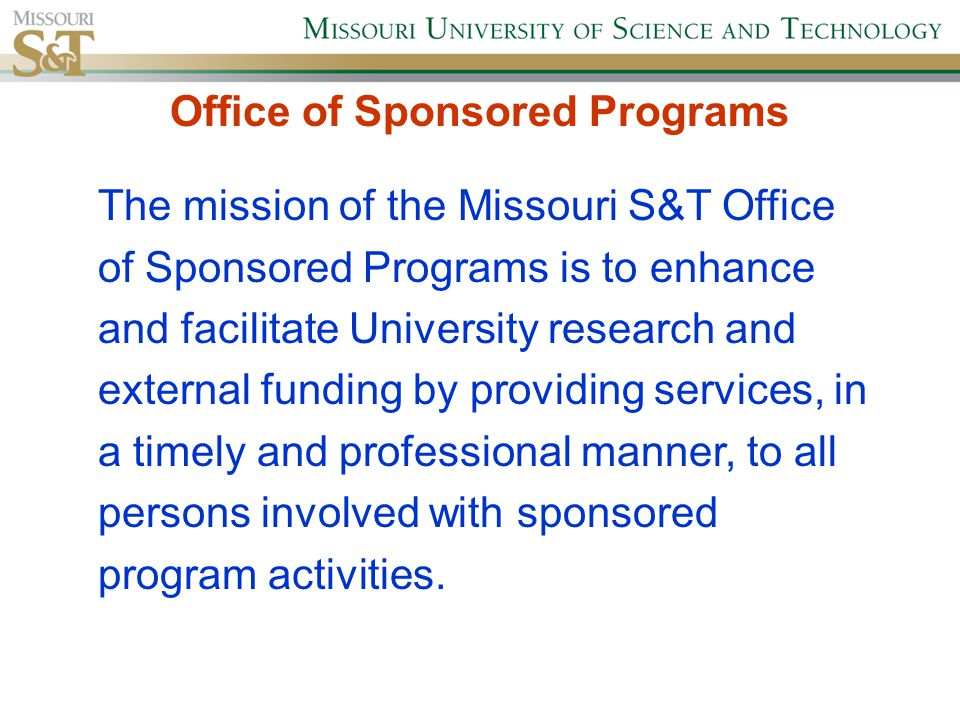 The mission of the Missouri S&T Office of Sponsored Programs is to enhance and facilitate University research and external funding by providing services, in a timely and professional manner, to all persons involved with sponsored program activities.