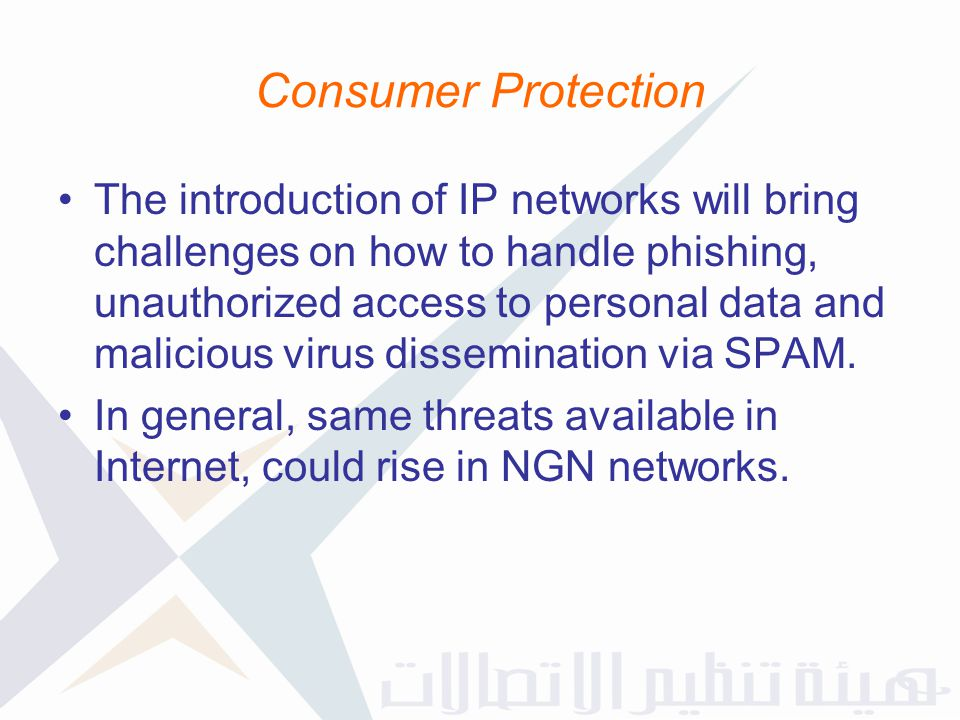 Consumer Protection The introduction of IP networks will bring challenges on how to handle phishing, unauthorized access to personal data and maliciou