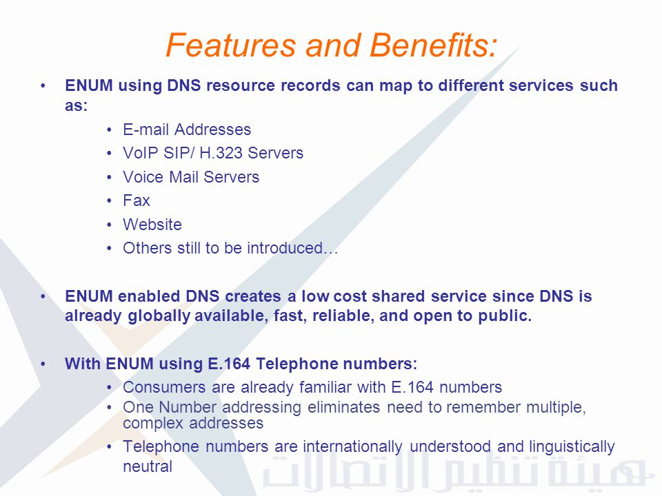 Features and Benefits: ENUM using DNS resource records can map to different services such as: E-mail Addresses VoIP SIP/ H.323 Servers Voice Mail Serv