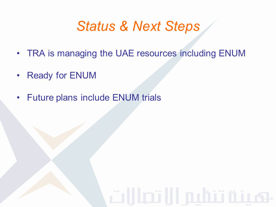 Status & Next Steps TRA is managing the UAE resources including ENUM Ready for ENUM Future plans include ENUM trials