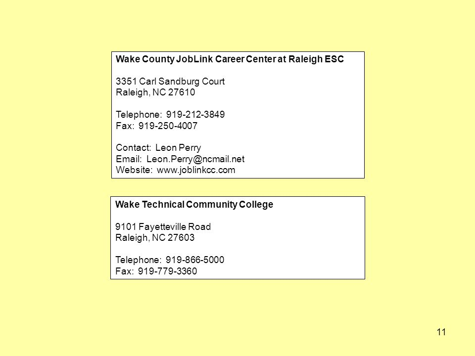 11 Wake County JobLink Career Center at Raleigh ESC 3351 Carl Sandburg Court Raleigh, NC 27610 Telephone: 919-212-3849 Fax: 919-250-4007 Contact: Leon