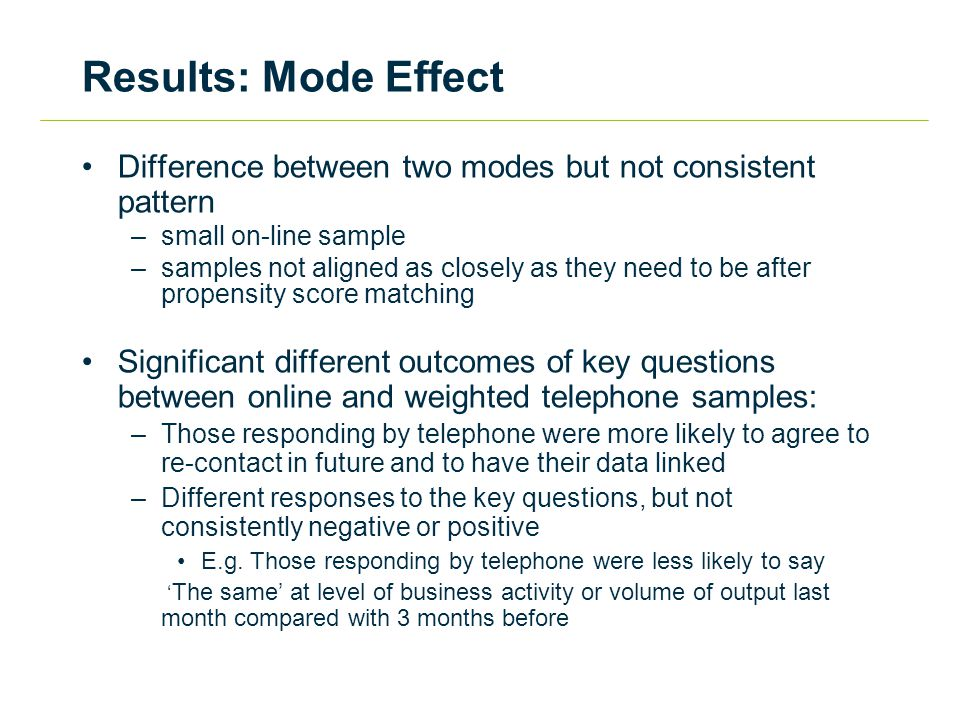 Results: Mode Effect Difference between two modes but not consistent pattern –small on-line sample –samples not aligned as closely as they need to be after propensity score matching Significant different outcomes of key questions between online and weighted telephone samples: –Those responding by telephone were more likely to agree to re-contact in future and to have their data linked –Different responses to the key questions, but not consistently negative or positive E.g.