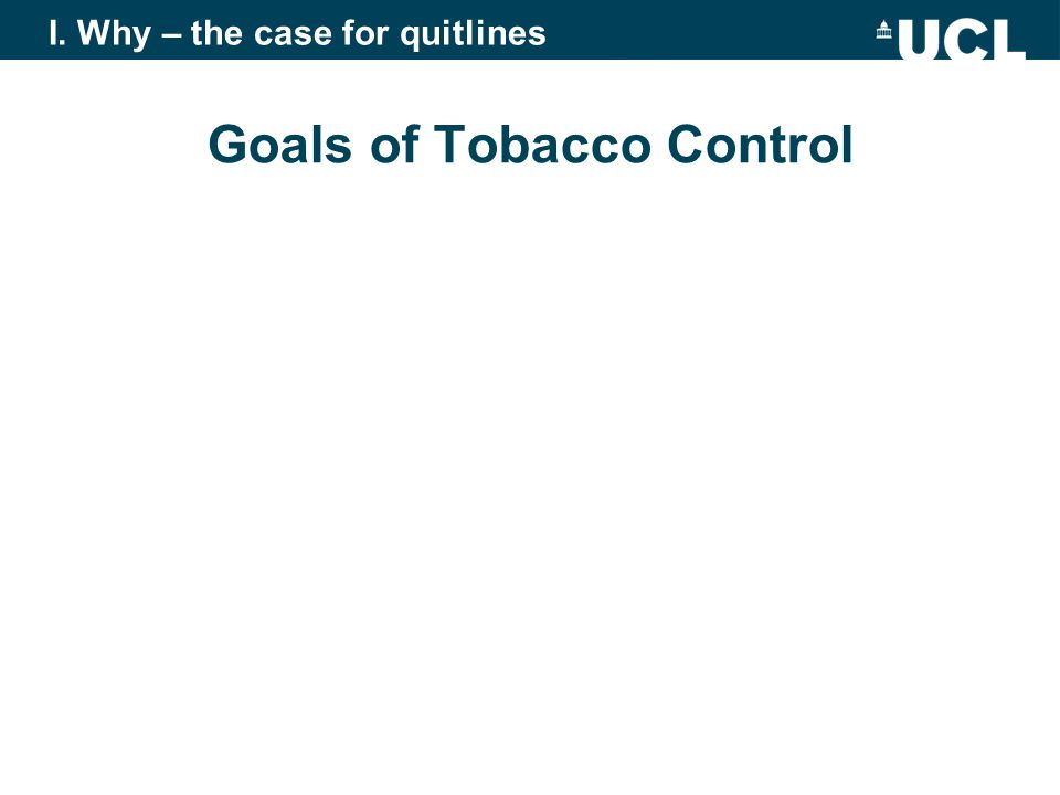 Goals of Tobacco Control To reduce the harm caused by tobacco use To reduce participation in tobacco use Reduce uptake Increase cessation To reduce the harmfulness of tobacco use I.