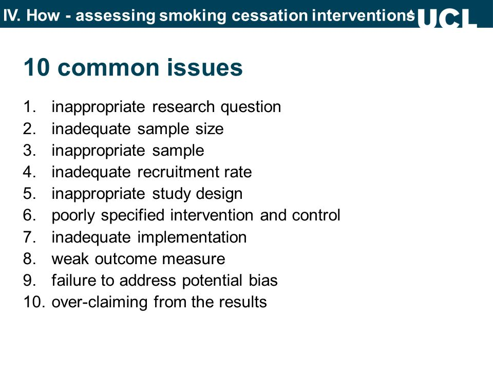 10 common issues 1.inappropriate research question 2.inadequate sample size 3.inappropriate sample 4.inadequate recruitment rate 5.inappropriate study design 6.poorly specified intervention and control 7.inadequate implementation 8.weak outcome measure 9.failure to address potential bias 10.over-claiming from the results IV.