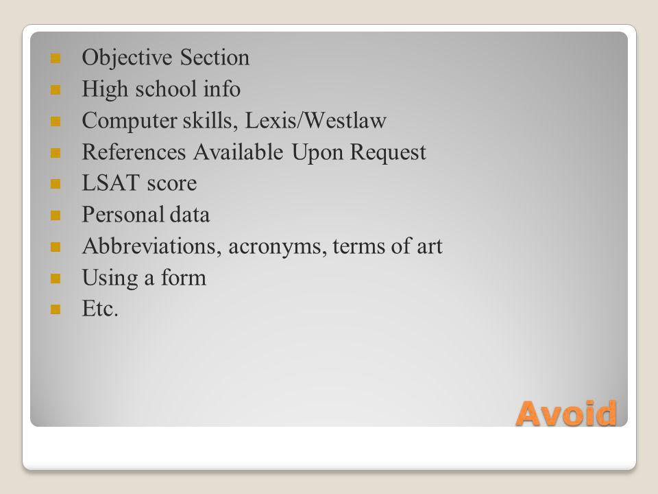Avoid Objective Section High school info Computer skills, Lexis/Westlaw References Available Upon Request LSAT score Personal data Abbreviations, acronyms, terms of art Using a form Etc.